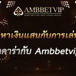 หาเงินแสนกับการเล่นบาคาร่ากับ Ambbetvip